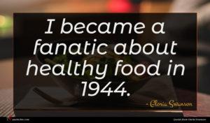 Gloria Swanson quote : I became a fanatic ...