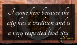 Emeril Lagasse quote : I came here because ...
