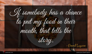 Emeril Lagasse quote : If somebody has a ...