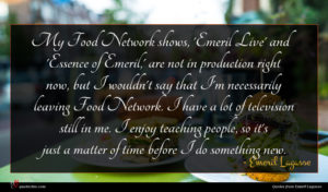 Emeril Lagasse quote : My Food Network shows ...