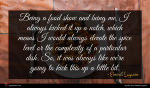 Emeril Lagasse quote : Being a food show ...