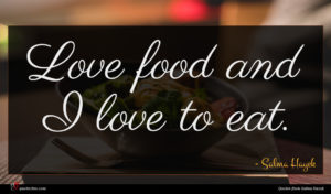 Salma Hayek quote : Love food and I ...
