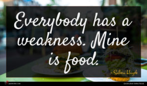 Salma Hayek quote : Everybody has a weakness ...