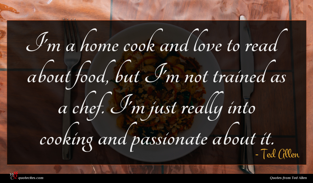 I'm a home cook and love to read about food, but I'm not trained as a chef. I'm just really into cooking and passionate about it.