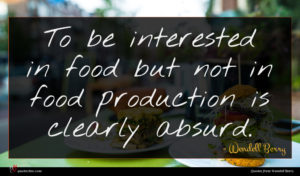 Wendell Berry quote : To be interested in ...