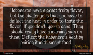 Bobby Flay quote : Habaneros have a great ...