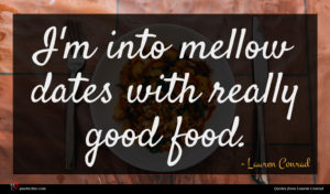 Lauren Conrad quote : I'm into mellow dates ...