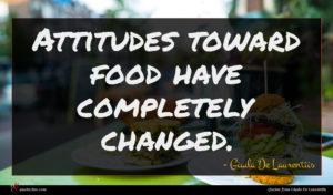 Giada De Laurentiis quote : Attitudes toward food have ...