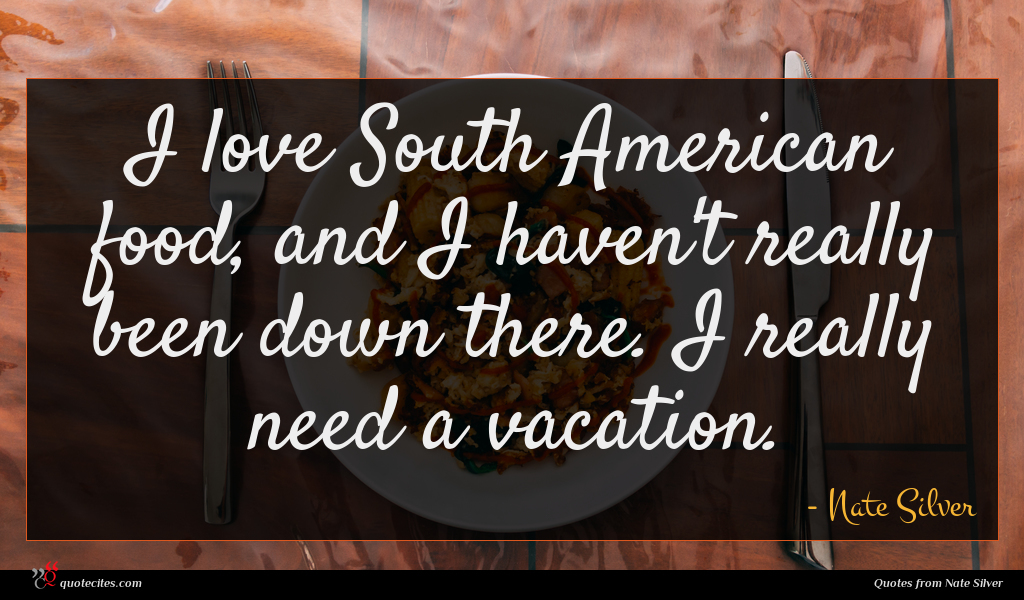 I love South American food, and I haven't really been down there. I really need a vacation.