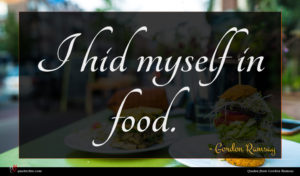 Gordon Ramsay quote : I hid myself in ...