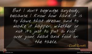 Carol Burnett quote : But I don't begrudge ...