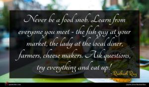 Rachael Ray quote : Never be a food ...