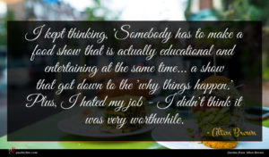 Alton Brown quote : I kept thinking 'Somebody ...