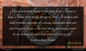 Alton Brown quote : You don't want flame ...
