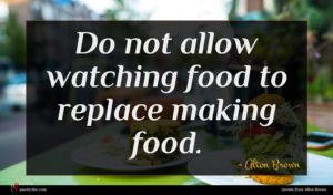 Alton Brown quote : Do not allow watching ...
