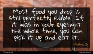 Mehmet Oz quote : Most food you drop ...
