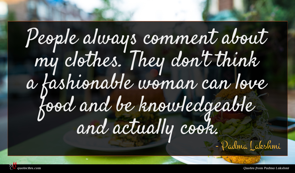 People always comment about my clothes. They don't think a fashionable woman can love food and be knowledgeable and actually cook.
