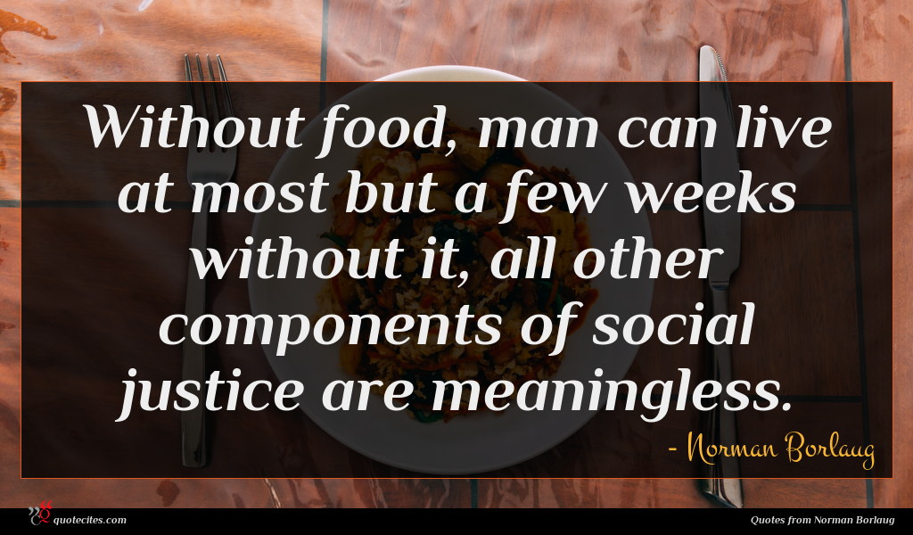 Without food, man can live at most but a few weeks without it, all other components of social justice are meaningless.