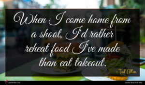 Ted Allen quote : When I come home ...