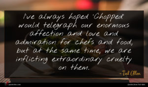 Ted Allen quote : I've always hoped 'Chopped' ...