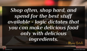 Mario Batali quote : Shop often shop hard ...