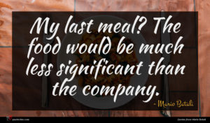 Mario Batali quote : My last meal The ...