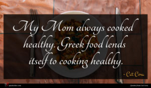 Cat Cora quote : My Mom always cooked ...