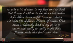 Cat Cora quote : I add a lot ...
