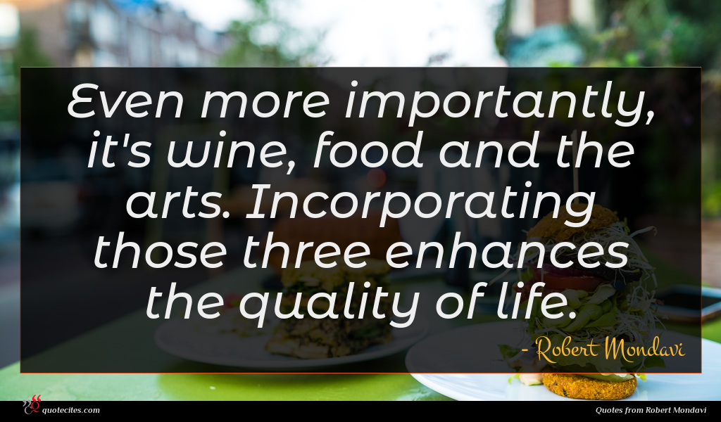Even more importantly, it's wine, food and the arts. Incorporating those three enhances the quality of life.