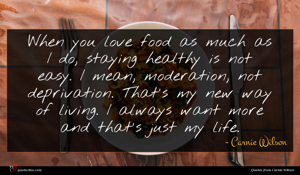 When you love food as much as I do, staying healthy is not easy. I mean, moderation, not deprivation. That's my new way of living. I always want more and that's just my life.