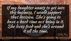 Bobby Flay quote : If my daughter wants ...