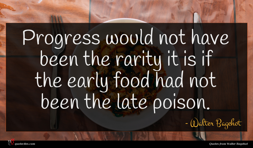 Progress would not have been the rarity it is if the early food had not been the late poison.