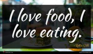 Robin Gibb quote : I love food I ...