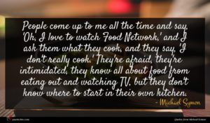 Michael Symon quote : People come up to ...