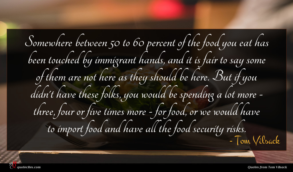 Somewhere between 50 to 60 percent of the food you eat has been touched by immigrant hands, and it is fair to say some of them are not here as they should be here. But if you didn't have these folks, you would be spending a lot more - three, four or five times more - for food, or we would have to import food and have all the food security risks.