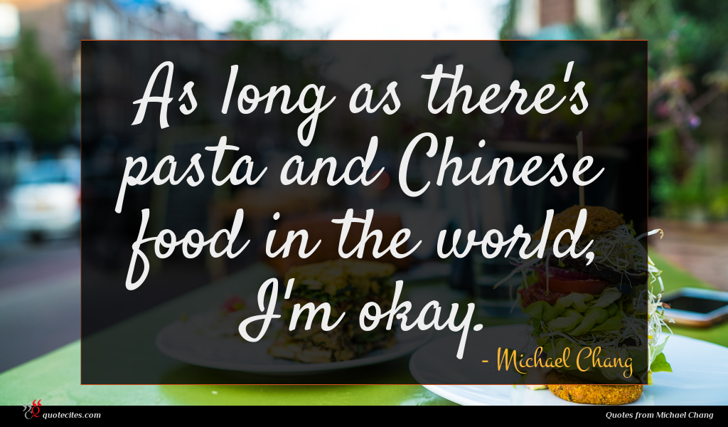 As long as there's pasta and Chinese food in the world, I'm okay.