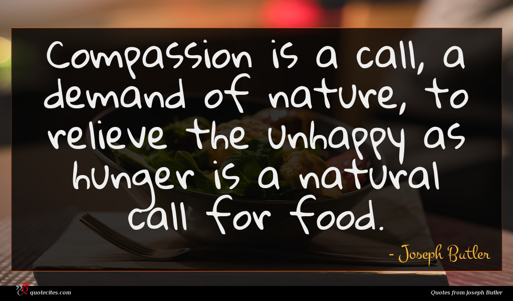 Compassion is a call, a demand of nature, to relieve the unhappy as hunger is a natural call for food.
