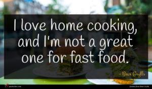 Bear Grylls quote : I love home cooking ...