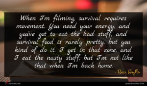 Bear Grylls quote : When I'm filming survival ...