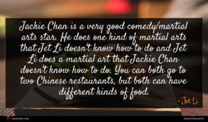 Jet Li quote : Jackie Chan is a ...