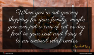 Rachael Ray quote : When you're out grocery ...