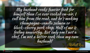 Rachael Ray quote : My husband cooks fancier ...