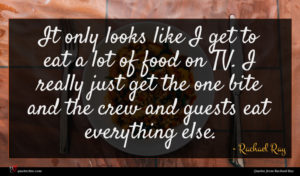 Rachael Ray quote : It only looks like ...