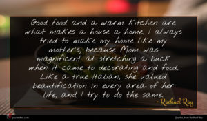 Rachael Ray quote : Good food and a ...