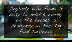 Franklin P. Jones quote : Anybody who finds it ...