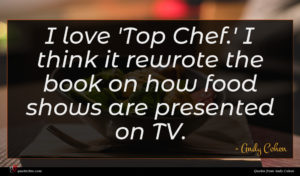 Andy Cohen quote : I love 'Top Chef ...