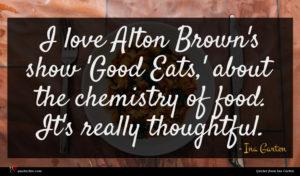 Ina Garten quote : I love Alton Brown's ...