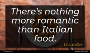 Elisha Cuthbert quote : There's nothing more romantic ...