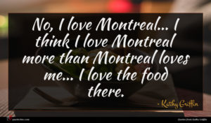 Kathy Griffin quote : No I love Montreal ...