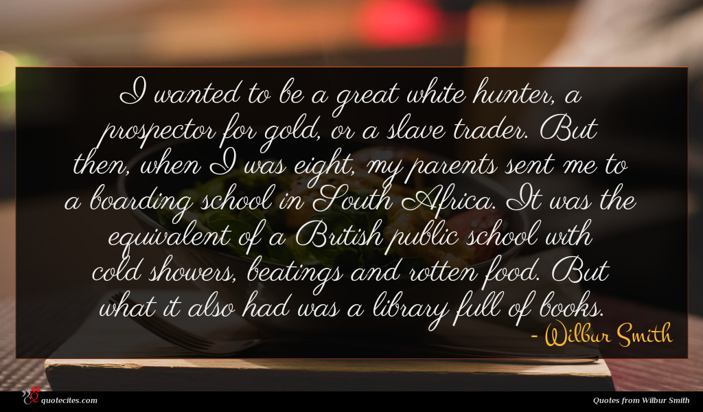 I wanted to be a great white hunter, a prospector for gold, or a slave trader. But then, when I was eight, my parents sent me to a boarding school in South Africa. It was the equivalent of a British public school with cold showers, beatings and rotten food. But what it also had was a library full of books.